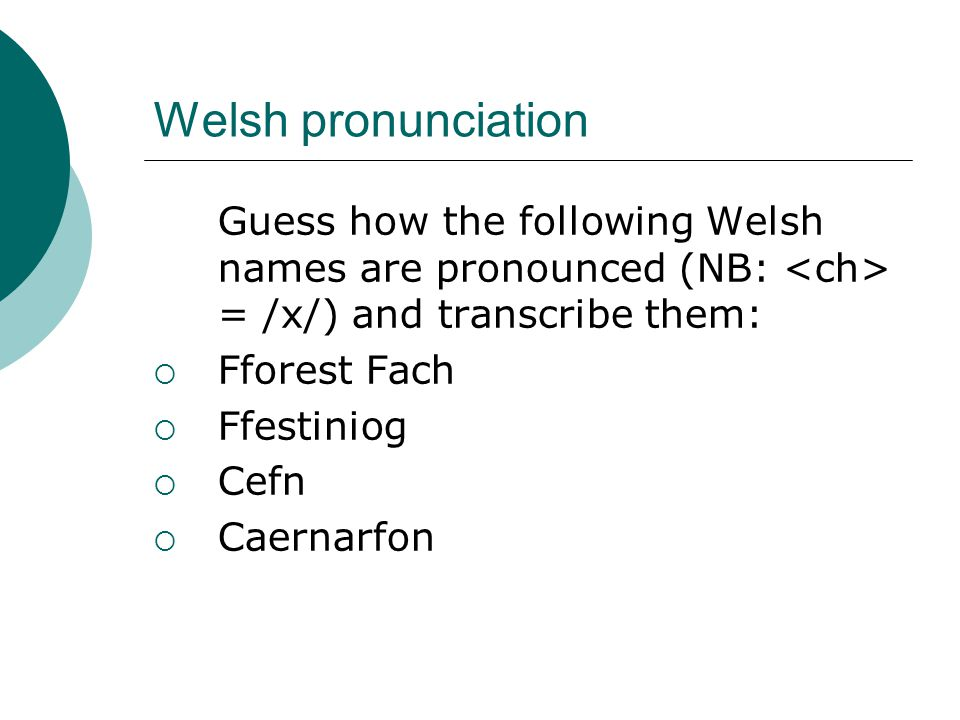 Welsh pronunciation Guess how the following Welsh names are pronounced (NB: = /x/) and transcribe them:  Fforest Fach  Ffestiniog  Cefn  Caernarfon