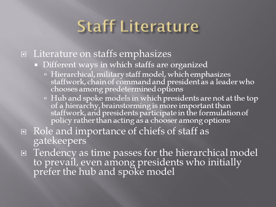  Literature on staffs emphasizes  Different ways in which staffs are organized  Hierarchical, military staff model, which emphasizes staffwork, chain of command and president as a leader who chooses among predetermined options  Hub and spoke models in which presidents are not at the top of a hierarchy, brainstorming is more important than staffwork, and presidents participate in the formulation of policy rather than acting as a chooser among options  Role and importance of chiefs of staff as gatekeepers  Tendency as time passes for the hierarchical model to prevail, even among presidents who initially prefer the hub and spoke model