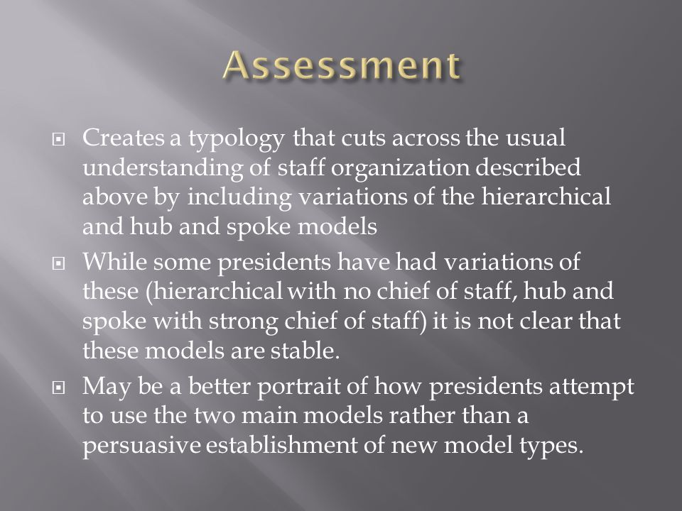  Creates a typology that cuts across the usual understanding of staff organization described above by including variations of the hierarchical and hub and spoke models  While some presidents have had variations of these (hierarchical with no chief of staff, hub and spoke with strong chief of staff) it is not clear that these models are stable.