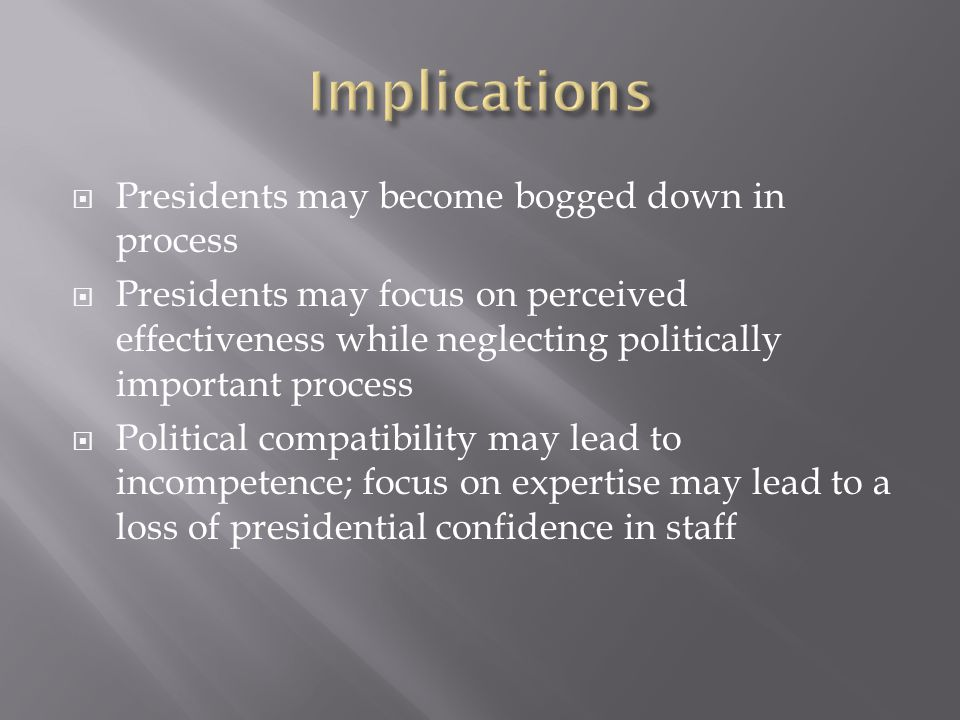  Presidents may become bogged down in process  Presidents may focus on perceived effectiveness while neglecting politically important process  Political compatibility may lead to incompetence; focus on expertise may lead to a loss of presidential confidence in staff