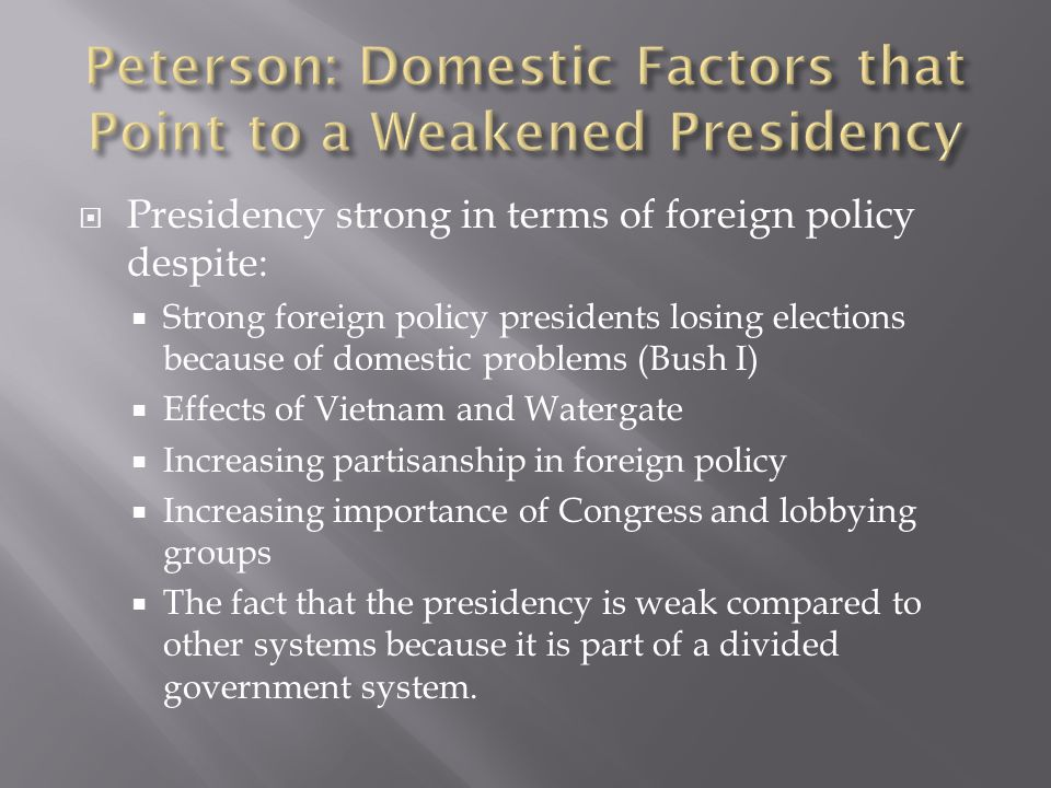  Presidency strong in terms of foreign policy despite:  Strong foreign policy presidents losing elections because of domestic problems (Bush I)  Effects of Vietnam and Watergate  Increasing partisanship in foreign policy  Increasing importance of Congress and lobbying groups  The fact that the presidency is weak compared to other systems because it is part of a divided government system.