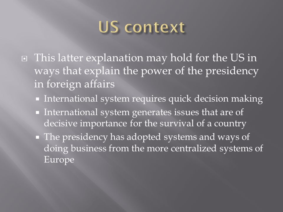  This latter explanation may hold for the US in ways that explain the power of the presidency in foreign affairs  International system requires quick decision making  International system generates issues that are of decisive importance for the survival of a country  The presidency has adopted systems and ways of doing business from the more centralized systems of Europe