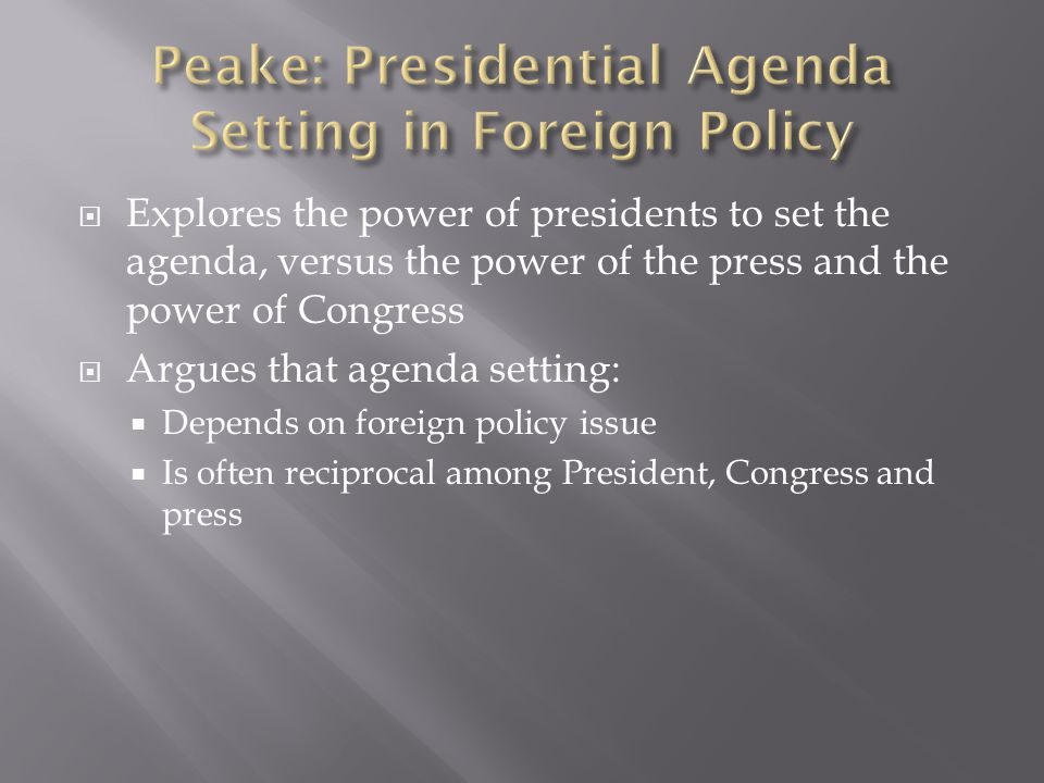  Explores the power of presidents to set the agenda, versus the power of the press and the power of Congress  Argues that agenda setting:  Depends on foreign policy issue  Is often reciprocal among President, Congress and press