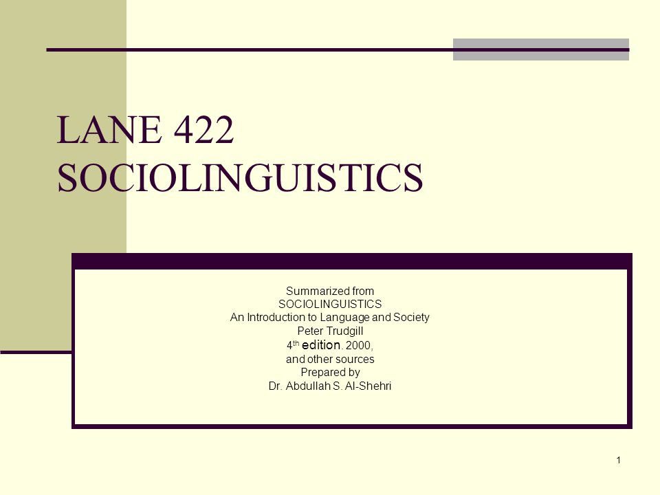 1 LANE 422 SOCIOLINGUISTICS Summarized from SOCIOLINGUISTICS An Introduction to Language and Society Peter Trudgill 4 th edition. 2000, and other sour