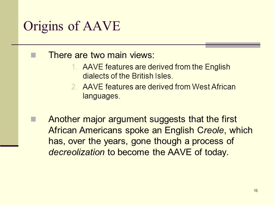 16 Origins of AAVE There are two main views: 1.AAVE features are derived from the English dialects of the British Isles. 2.AAVE features are derived f