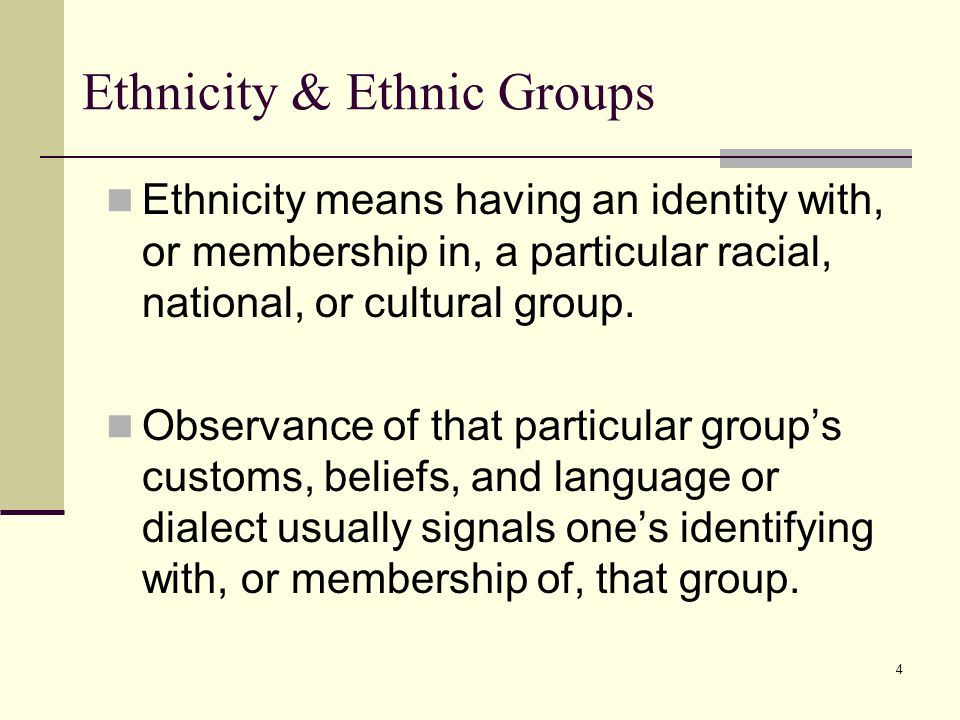 4 Ethnicity & Ethnic Groups Ethnicity means having an identity with, or membership in, a particular racial, national, or cultural group. Observance of