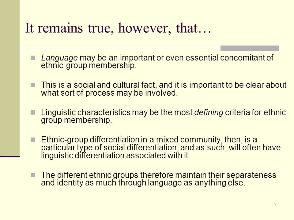 8 It remains true, however, that… Language may be an important or even essential concomitant of ethnic-group membership. This is a social and cultural