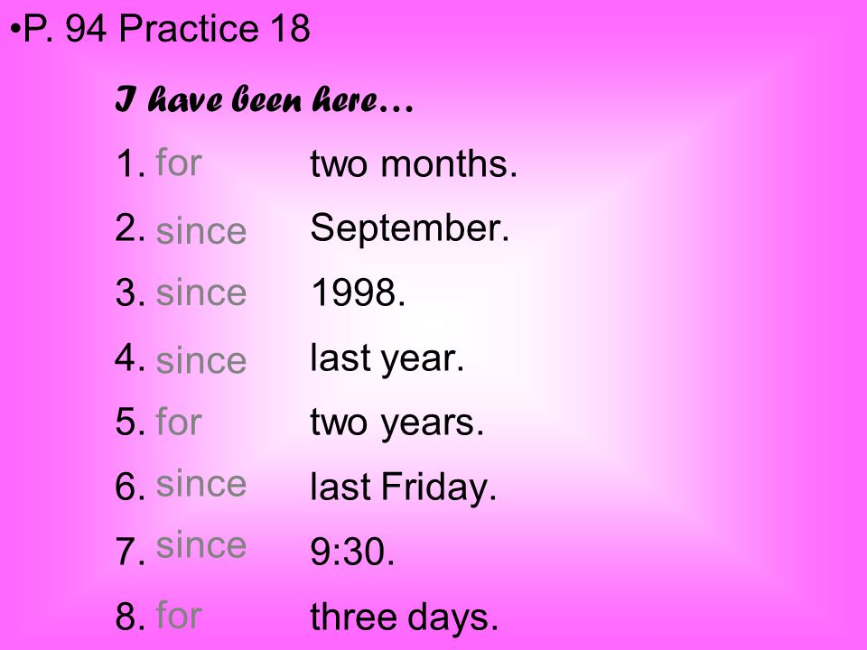 I have been here… 1. two months. 2. September. 3. 1998. 4. last year. 5. two years. 6. last Friday. 7. 9:30. 8. three days. P. 94 Practice 18 for sinc