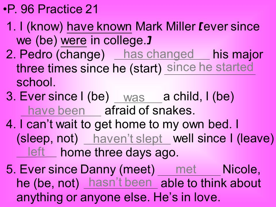 1. I (know) have known Mark Miller [ ever since we (be) were in college. ] 2. Pedro (change) his major three times since he (start) school. 3. Ever si