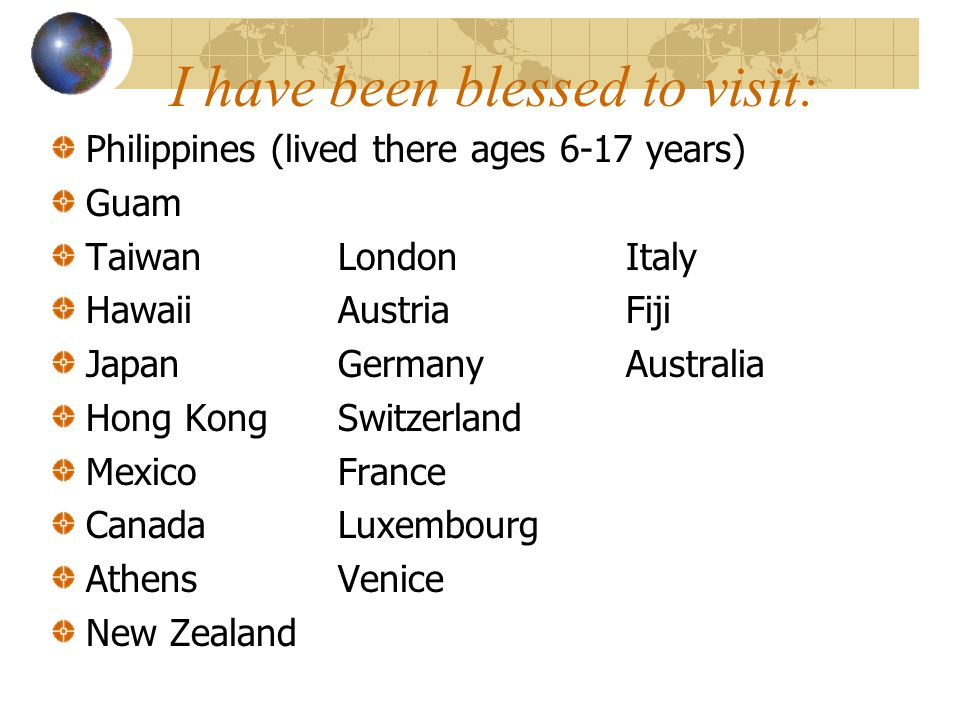 I have been blessed to visit: Philippines (lived there ages 6-17 years) Guam TaiwanLondonItaly HawaiiAustriaFiji JapanGermanyAustralia Hong KongSwitzerland MexicoFrance CanadaLuxembourg AthensVenice New Zealand