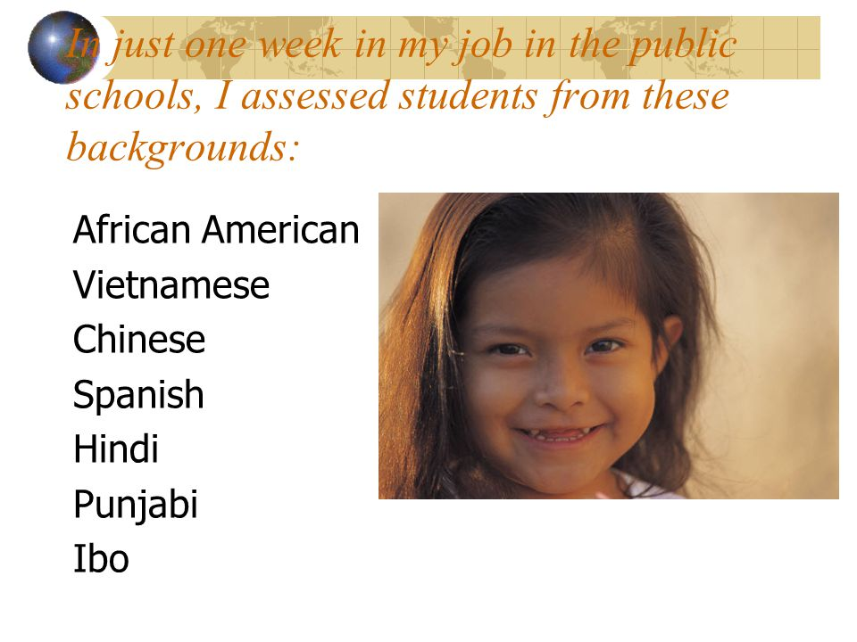 In just one week in my job in the public schools, I assessed students from these backgrounds: African American Vietnamese Chinese Spanish Hindi Punjabi Ibo