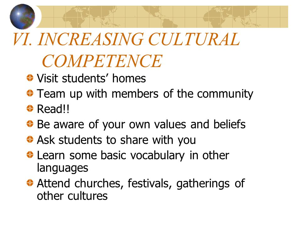 VI. INCREASING CULTURAL COMPETENCE Visit students' homes Team up with members of the community Read!! Be aware of your own values and beliefs Ask stud