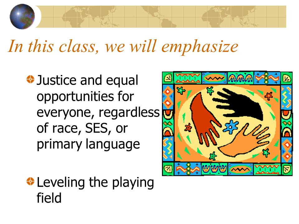 In this class, we will emphasize Justice and equal opportunities for everyone, regardless of race, SES, or primary language Leveling the playing field