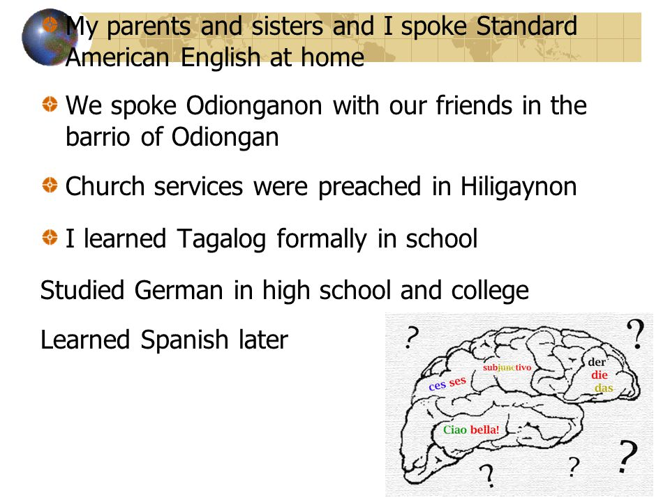 My parents and sisters and I spoke Standard American English at home We spoke Odionganon with our friends in the barrio of Odiongan Church services were preached in Hiligaynon I learned Tagalog formally in school Studied German in high school and college Learned Spanish later