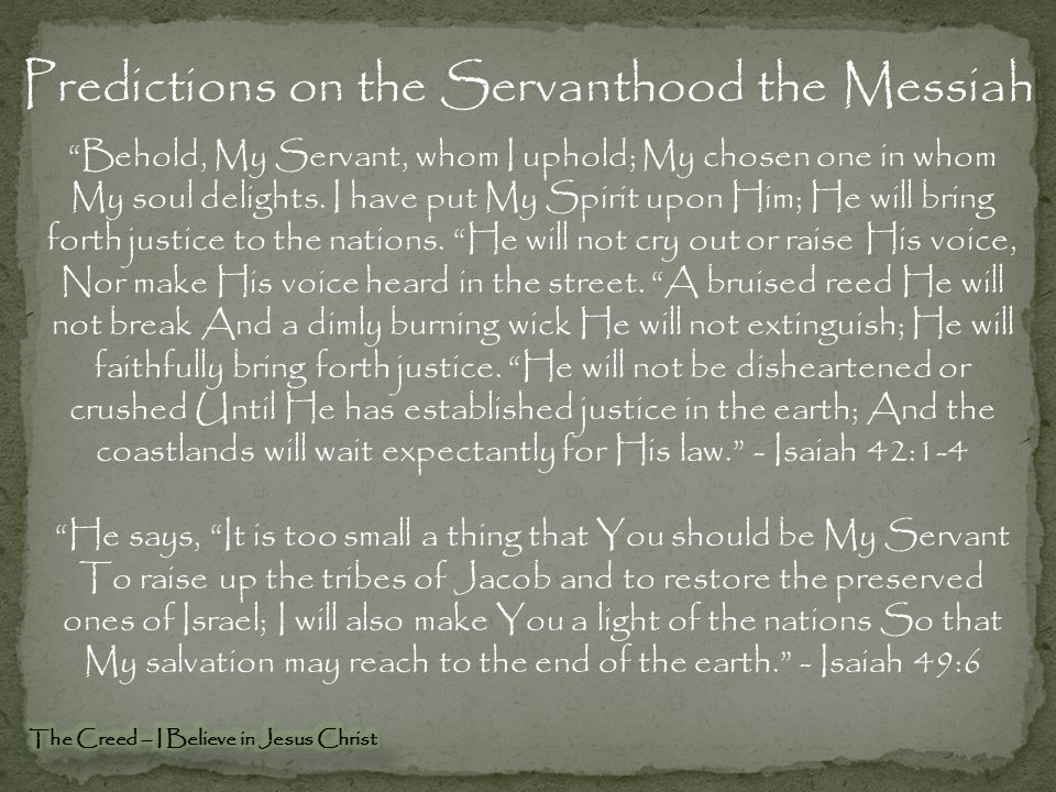 Predictions on the Servanthood the Messiah Behold, My Servant, whom I uphold; My chosen one in whom My soul delights.