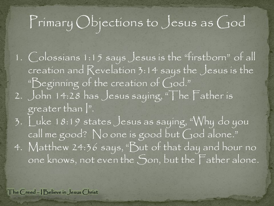Primary Objections to Jesus as God 1.Colossians 1:15 says Jesus is the firstborn of all creation and Revelation 3:14 says the Jesus is the Beginning of the creation of God. 2.John 14:28 has Jesus saying, The Father is greater than I .