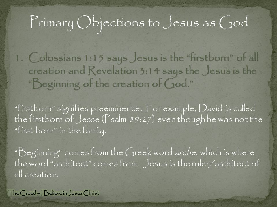 Primary Objections to Jesus as God 1.Colossians 1:15 says Jesus is the firstborn of all creation and Revelation 3:14 says the Jesus is the Beginning of the creation of God. firstborn signifies preeminence.