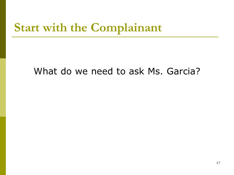 17 Start with the Complainant What do we need to ask Ms. Garcia?