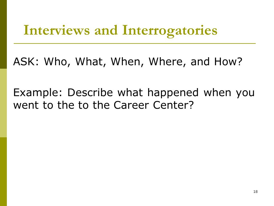 18 Interviews and Interrogatories ASK: Who, What, When, Where, and How.