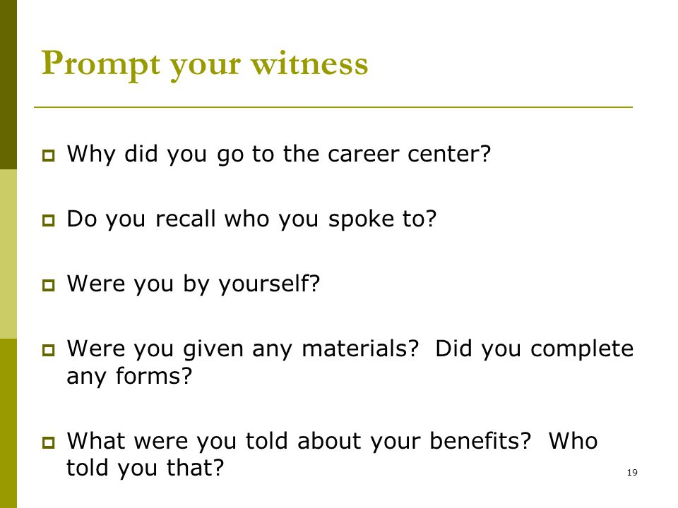 19 Prompt your witness  Why did you go to the career center.