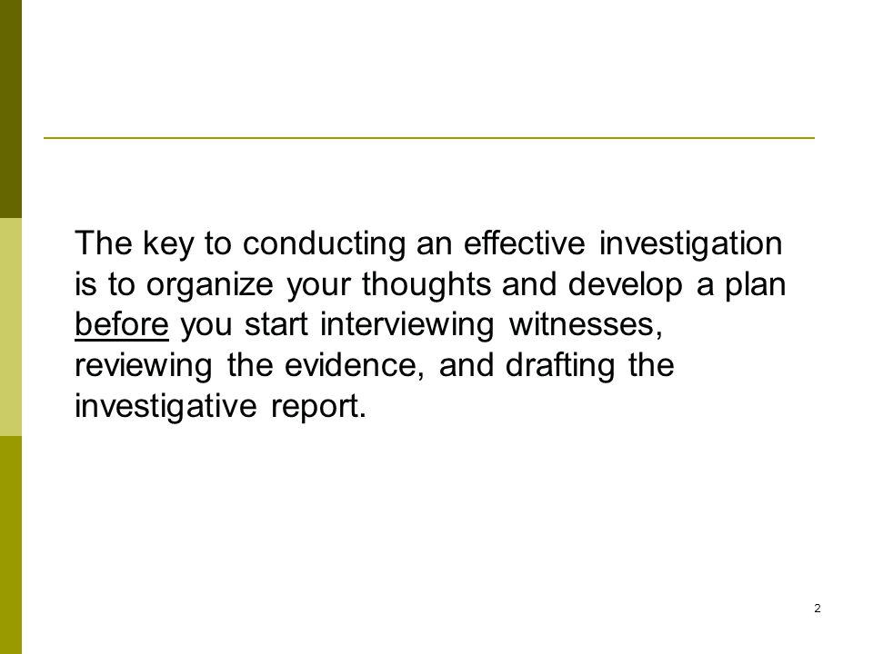 2 The key to conducting an effective investigation is to organize your thoughts and develop a plan before you start interviewing witnesses, reviewing the evidence, and drafting the investigative report.