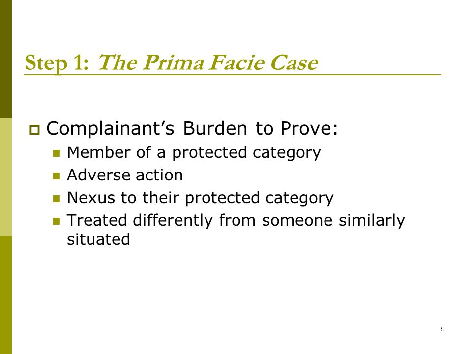 8 Step 1: The Prima Facie Case  Complainant's Burden to Prove: Member of a protected category Adverse action Nexus to their protected category Treated differently from someone similarly situated