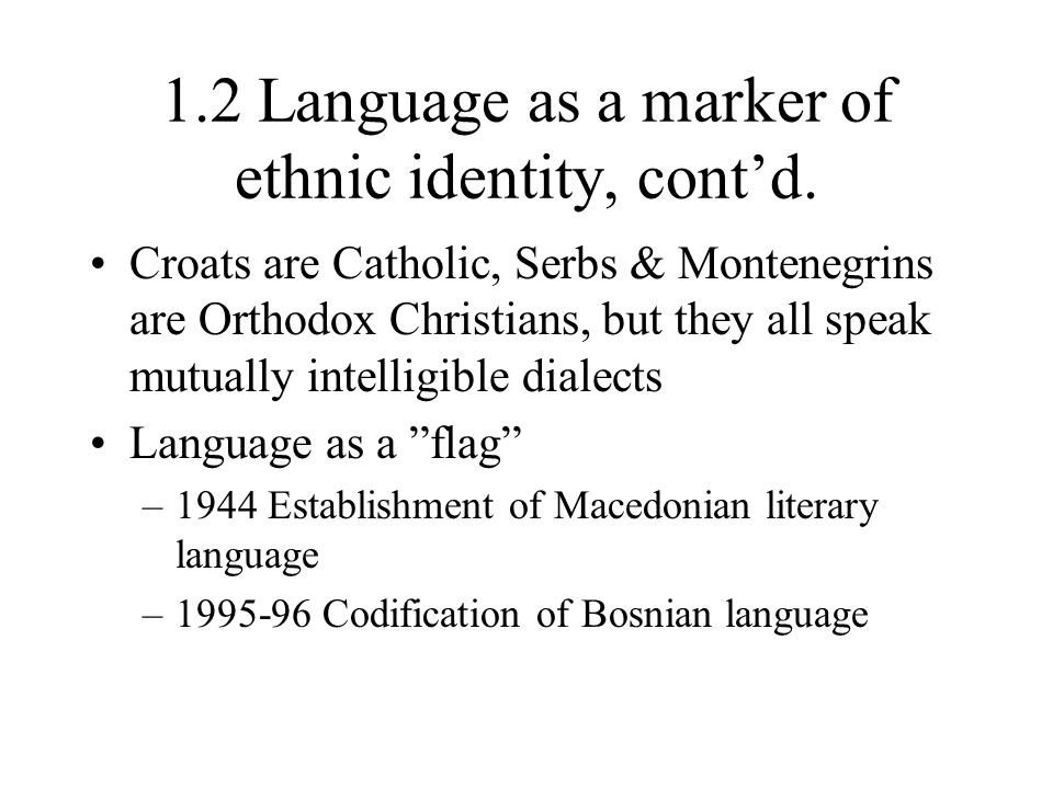 1.2 Language as a marker of ethnic identity, cont'd. Croats are Catholic, Serbs & Montenegrins are Orthodox Christians, but they all speak mutually in