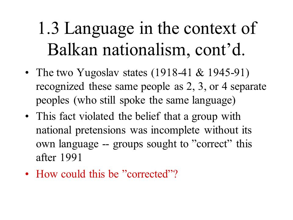 1.3 Language in the context of Balkan nationalism, cont'd. The two Yugoslav states (1918-41 & 1945-91) recognized these same people as 2, 3, or 4 sepa