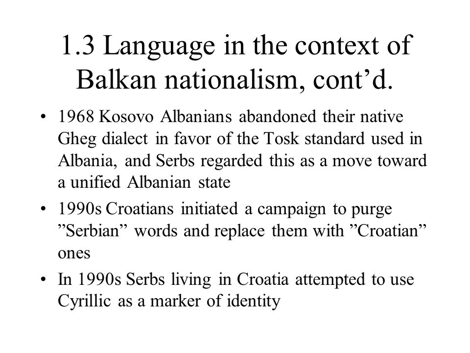 1.3 Language in the context of Balkan nationalism, cont'd. 1968 Kosovo Albanians abandoned their native Gheg dialect in favor of the Tosk standard use