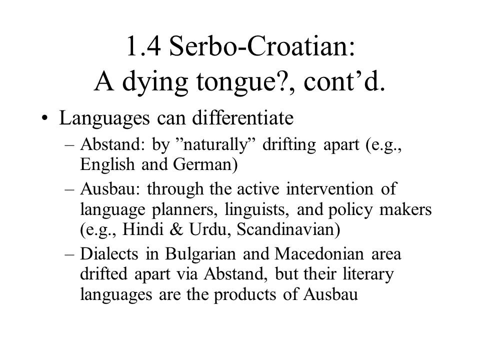 "1.4 Serbo-Croatian: A dying tongue?, cont'd. Languages can differentiate –Abstand: by ""naturally"" drifting apart (e.g., English and German) –Ausbau: t"