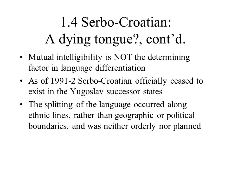 1.4 Serbo-Croatian: A dying tongue?, cont'd. Mutual intelligibility is NOT the determining factor in language differentiation As of 1991-2 Serbo-Croat