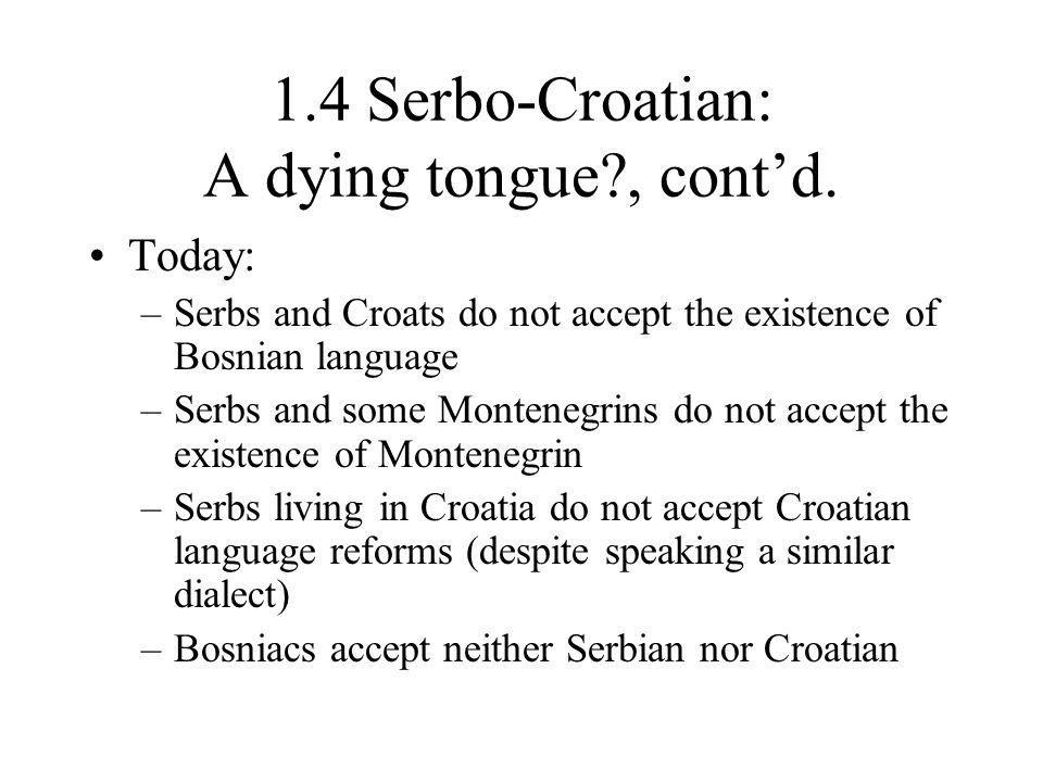1.4 Serbo-Croatian: A dying tongue?, cont'd. Today: –Serbs and Croats do not accept the existence of Bosnian language –Serbs and some Montenegrins do