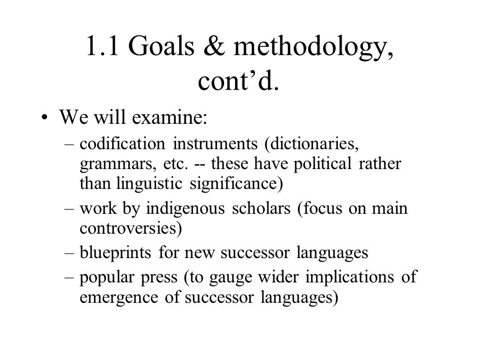 1.1 Goals & methodology, cont'd. We will examine: –codification instruments (dictionaries, grammars, etc. -- these have political rather than linguist