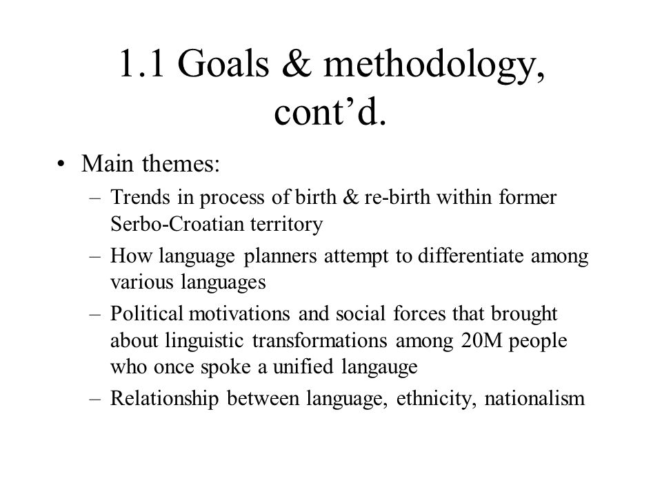 1.1 Goals & methodology, cont'd. Main themes: –Trends in process of birth & re-birth within former Serbo-Croatian territory –How language planners att