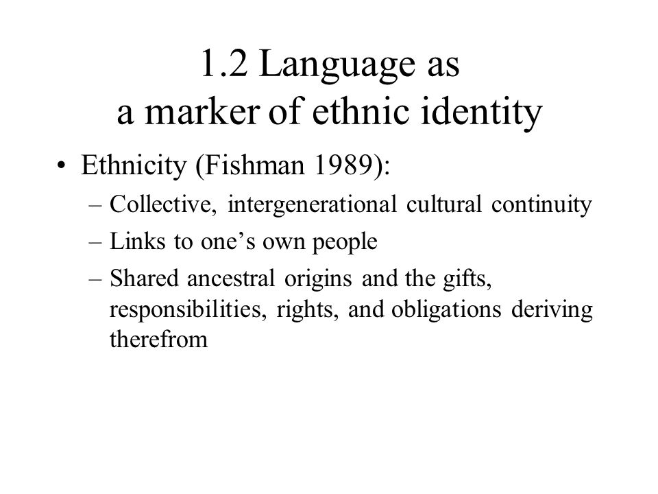 1.2 Language as a marker of ethnic identity Ethnicity (Fishman 1989): –Collective, intergenerational cultural continuity –Links to one's own people –S