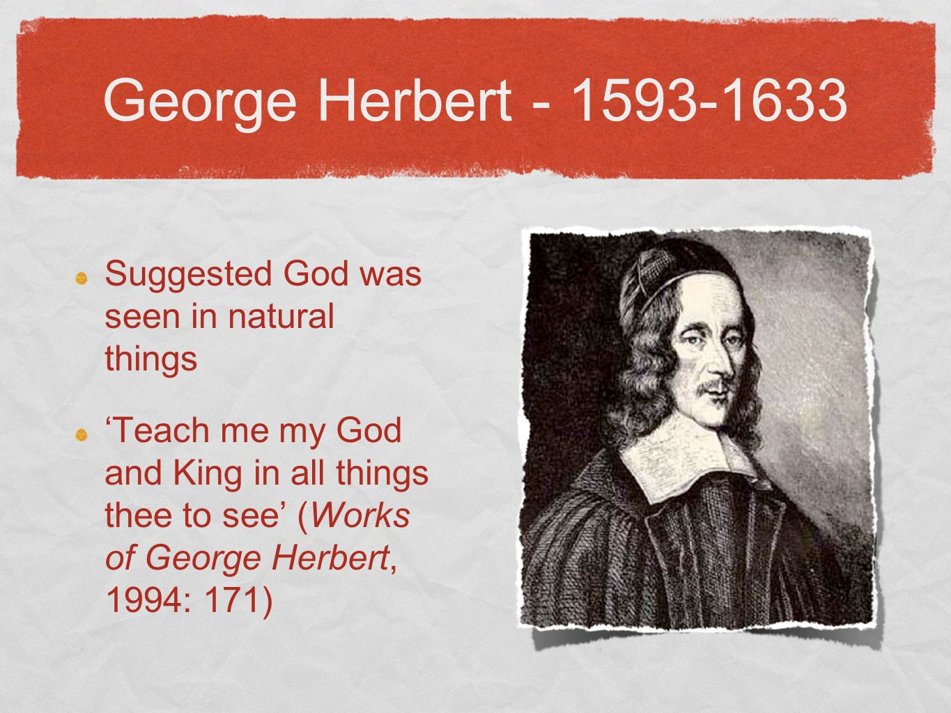 George Herbert - 1593-1633 Suggested God was seen in natural things 'Teach me my God and King in all things thee to see' (Works of George Herbert, 1994: 171)