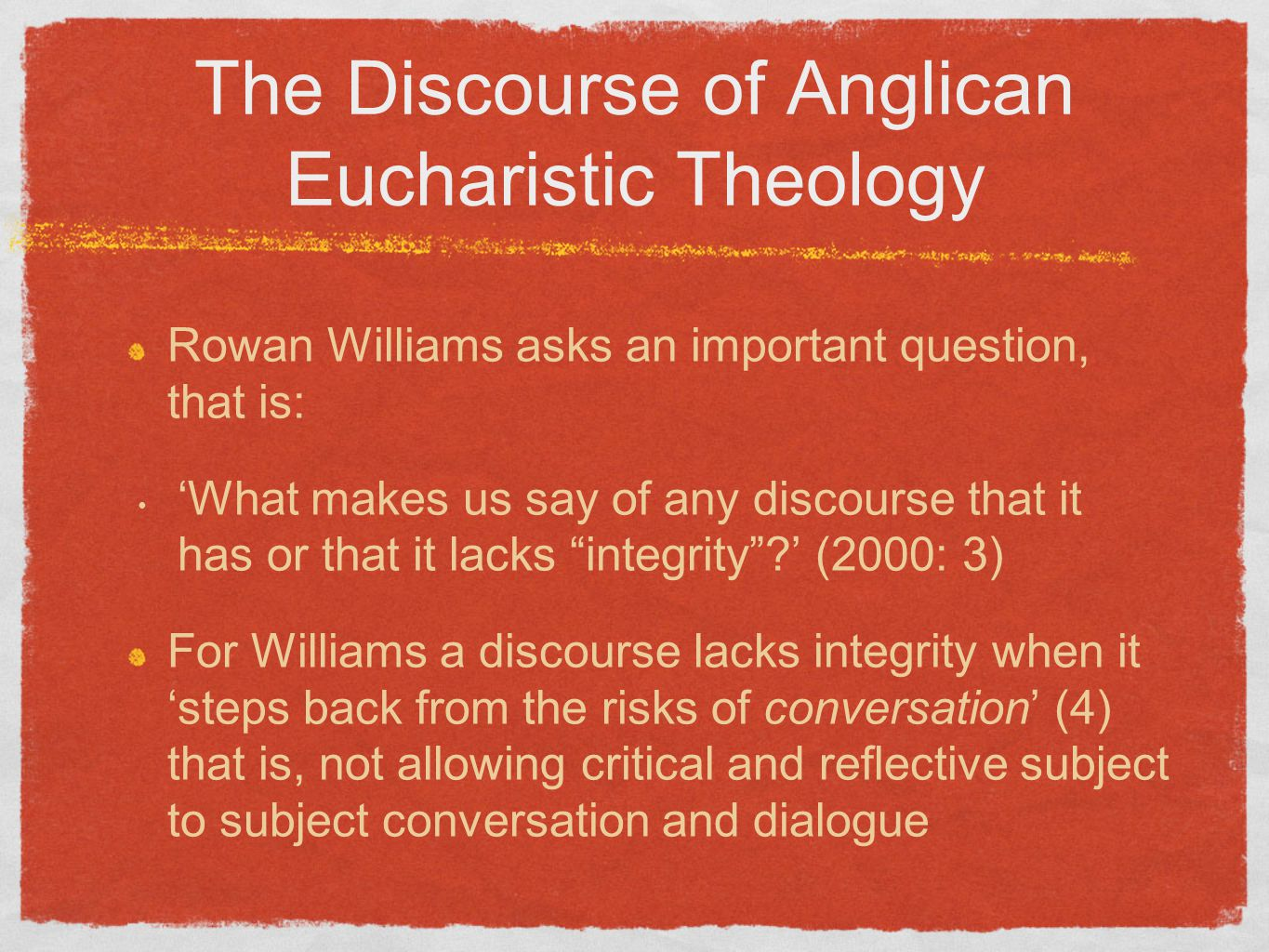 The Discourse of Anglican Eucharistic Theology Rowan Williams asks an important question, that is: 'What makes us say of any discourse that it has or that it lacks integrity ' (2000: 3) For Williams a discourse lacks integrity when it 'steps back from the risks of conversation' (4) that is, not allowing critical and reflective subject to subject conversation and dialogue