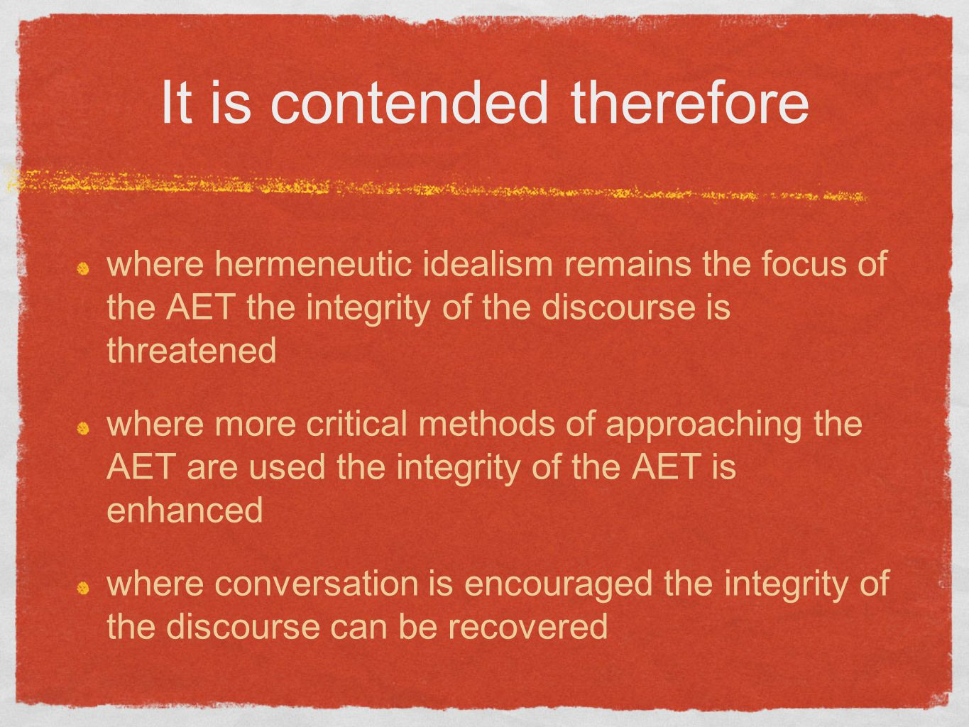 It is contended therefore where hermeneutic idealism remains the focus of the AET the integrity of the discourse is threatened where more critical methods of approaching the AET are used the integrity of the AET is enhanced where conversation is encouraged the integrity of the discourse can be recovered
