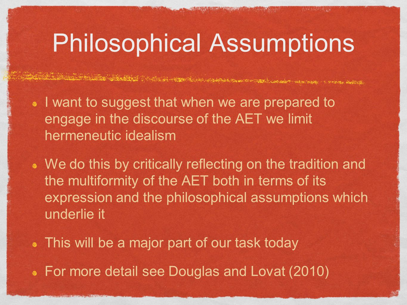 Philosophical Assumptions I want to suggest that when we are prepared to engage in the discourse of the AET we limit hermeneutic idealism We do this by critically reflecting on the tradition and the multiformity of the AET both in terms of its expression and the philosophical assumptions which underlie it This will be a major part of our task today For more detail see Douglas and Lovat (2010)