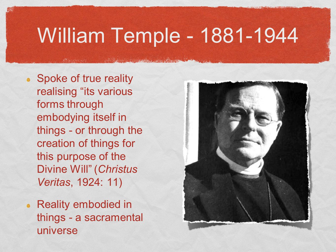 William Temple - 1881-1944 Spoke of true reality realising its various forms through embodying itself in things - or through the creation of things for this purpose of the Divine Will (Christus Veritas, 1924: 11) Reality embodied in things - a sacramental universe