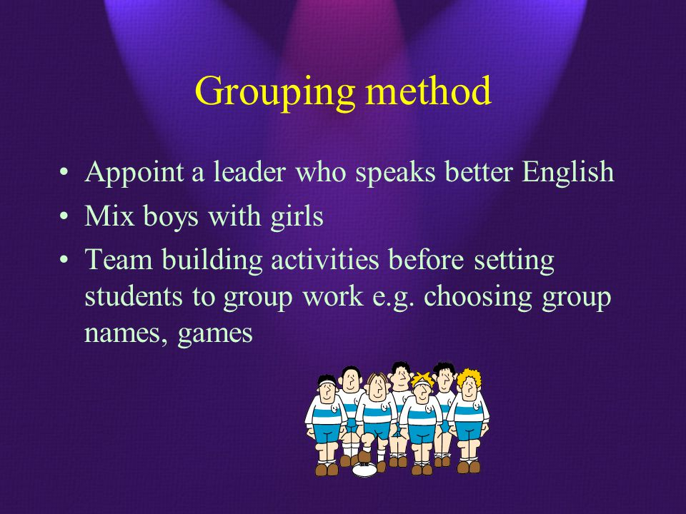 Grouping method Appoint a leader who speaks better English Mix boys with girls Team building activities before setting students to group work e.g. cho