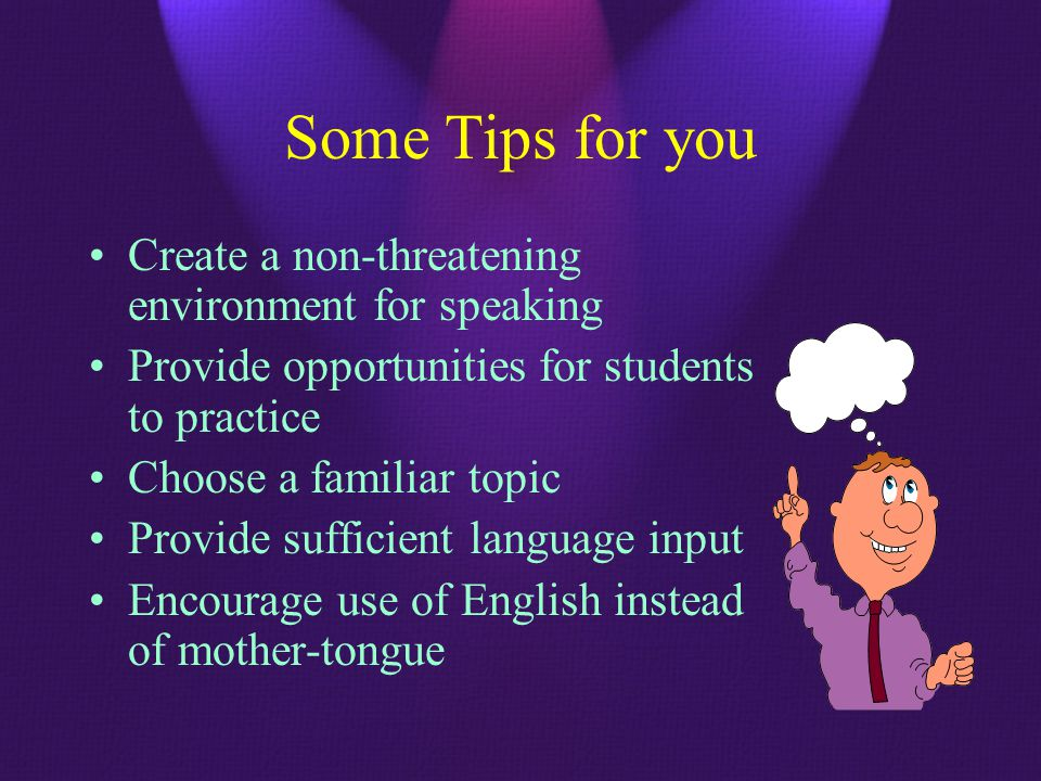 Some Tips for you Create a non-threatening environment for speaking Provide opportunities for students to practice Choose a familiar topic Provide sufficient language input Encourage use of English instead of mother-tongue