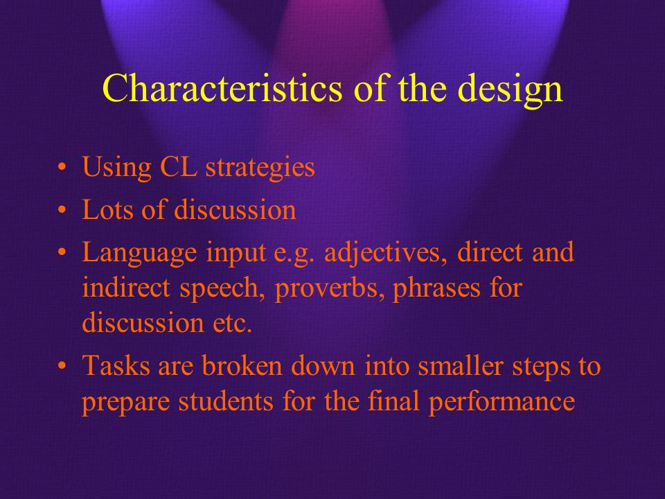 Characteristics of the design Using CL strategies Lots of discussion Language input e.g. adjectives, direct and indirect speech, proverbs, phrases for