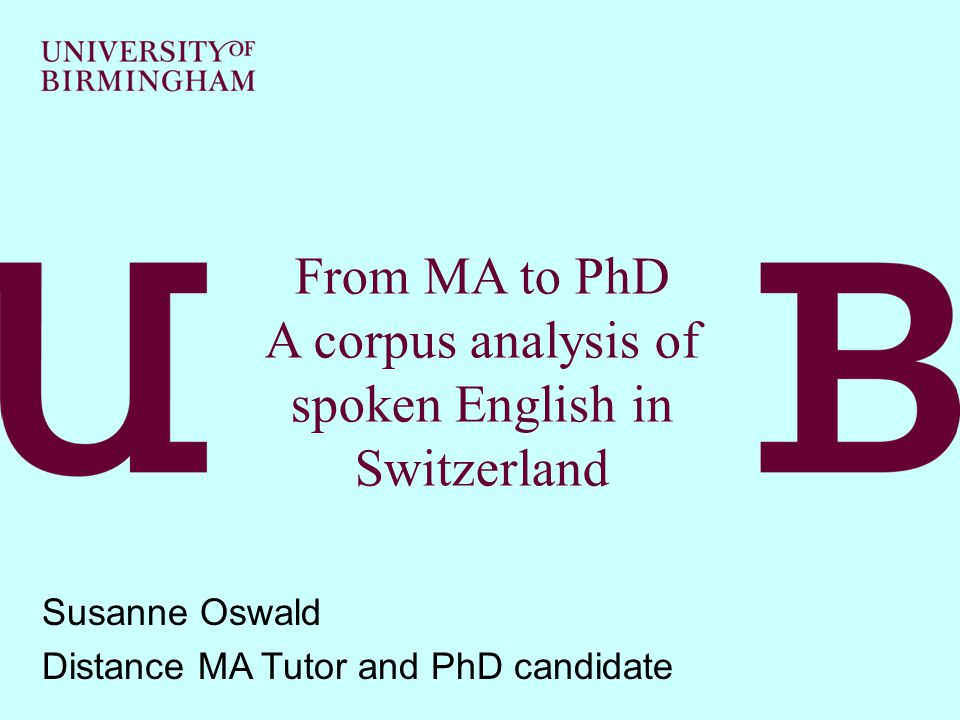 From MA to PhD A corpus analysis of spoken English in Switzerland Susanne Oswald Distance MA Tutor and PhD candidate