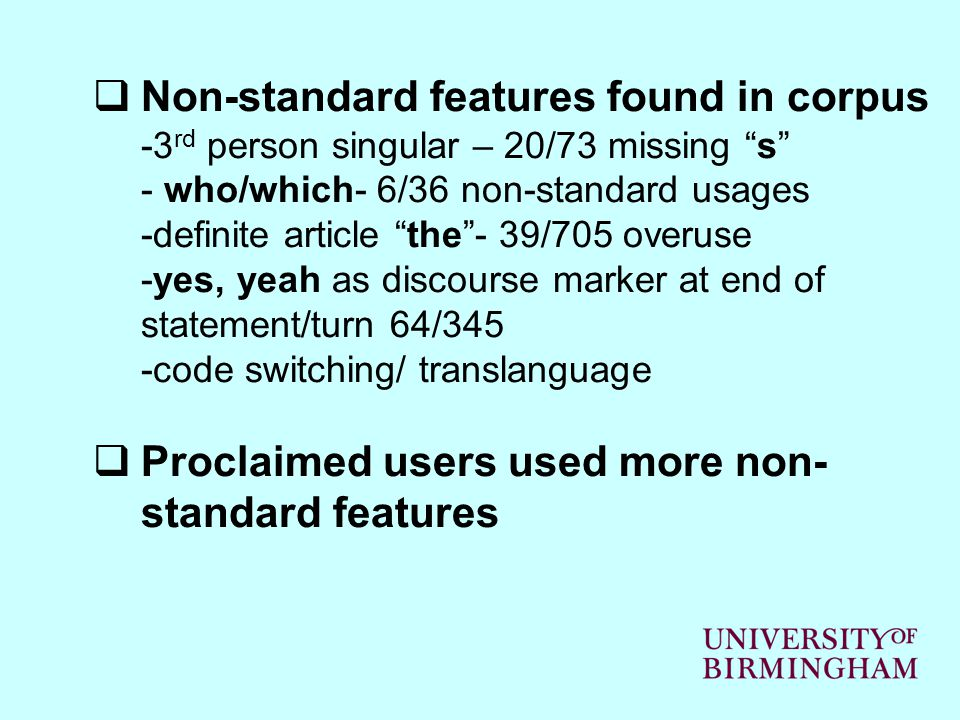  Non-standard features found in corpus -3 rd person singular – 20/73 missing s - who/which- 6/36 non-standard usages -definite article the - 39/705 overuse -yes, yeah as discourse marker at end of statement/turn 64/345 -code switching/ translanguage  Proclaimed users used more non- standard features