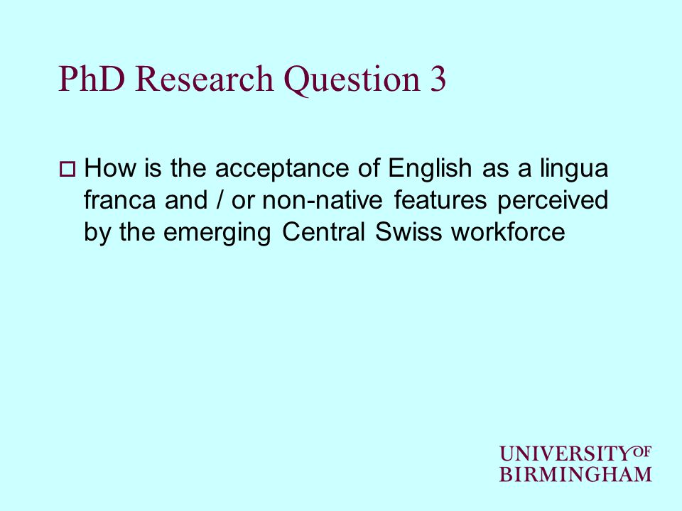 PhD Research Question 3  How is the acceptance of English as a lingua franca and / or non-native features perceived by the emerging Central Swiss wor