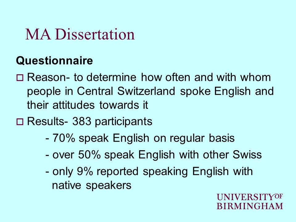 MA Dissertation Questionnaire  Reason- to determine how often and with whom people in Central Switzerland spoke English and their attitudes towards it  Results- 383 participants - 70% speak English on regular basis - over 50% speak English with other Swiss - only 9% reported speaking English with native speakers
