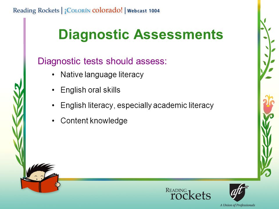 Diagnostic Assessments Diagnostic tests should assess: Native language literacy English oral skills English literacy, especially academic literacy Content knowledge