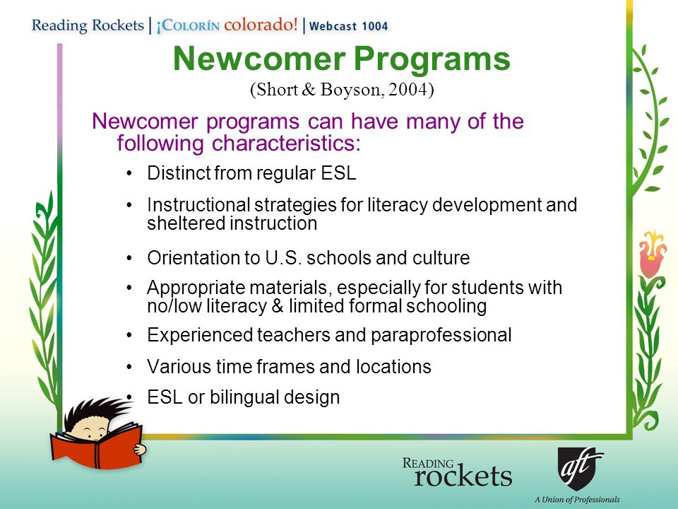 Newcomer Programs (Short & Boyson, 2004) Newcomer programs can have many of the following characteristics: Distinct from regular ESL Instructional strategies for literacy development and sheltered instruction Orientation to U.S.