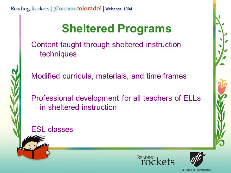 Sheltered Programs Content taught through sheltered instruction techniques Modified curricula, materials, and time frames Professional development for all teachers of ELLs in sheltered instruction ESL classes